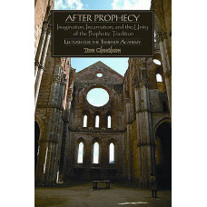 After Prophecy -   Imagination, Incamation, and the Unity of the Prophetic Tradition
